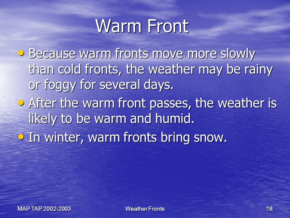 Warm Front Because warm fronts move more slowly than cold fronts, the weather may be rainy or foggy for several days.