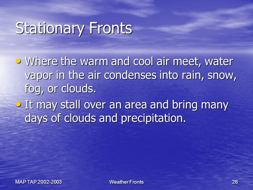 Stationary Fronts Where the warm and cool air meet, water vapor in the air condenses into rain, snow, fog, or clouds.