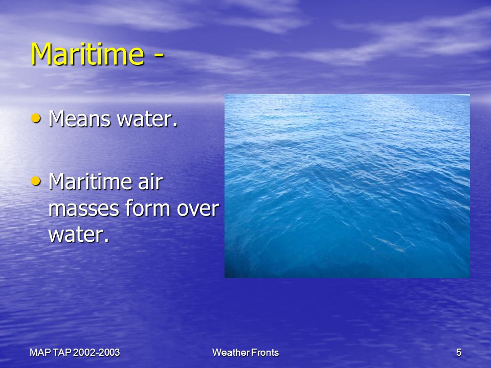 Maritime - Means water. Maritime air masses form over water.