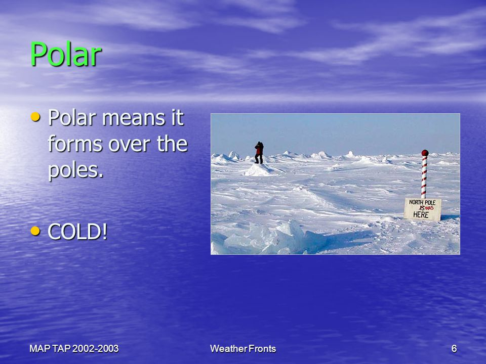 Polar Polar means it forms over the poles. COLD! MAP TAP 2002-2003