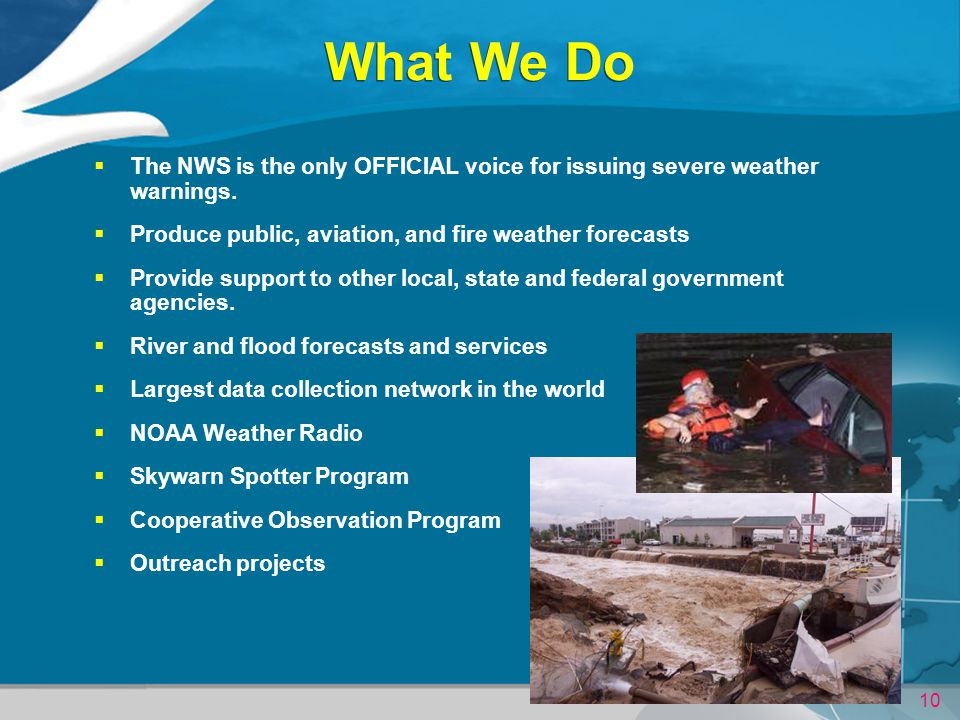 What We Do The NWS is the only OFFICIAL voice for issuing severe weather warnings. Produce public, aviation, and fire weather forecasts.