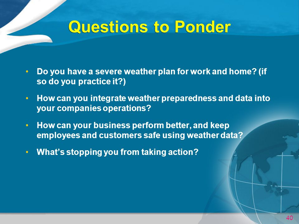 Questions to Ponder Do you have a severe weather plan for work and home (if so do you practice it )