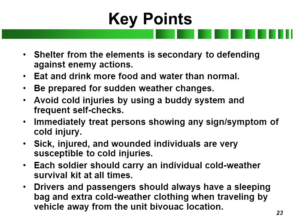 Key Points Shelter from the elements is secondary to defending against enemy actions. Eat and drink more food and water than normal.