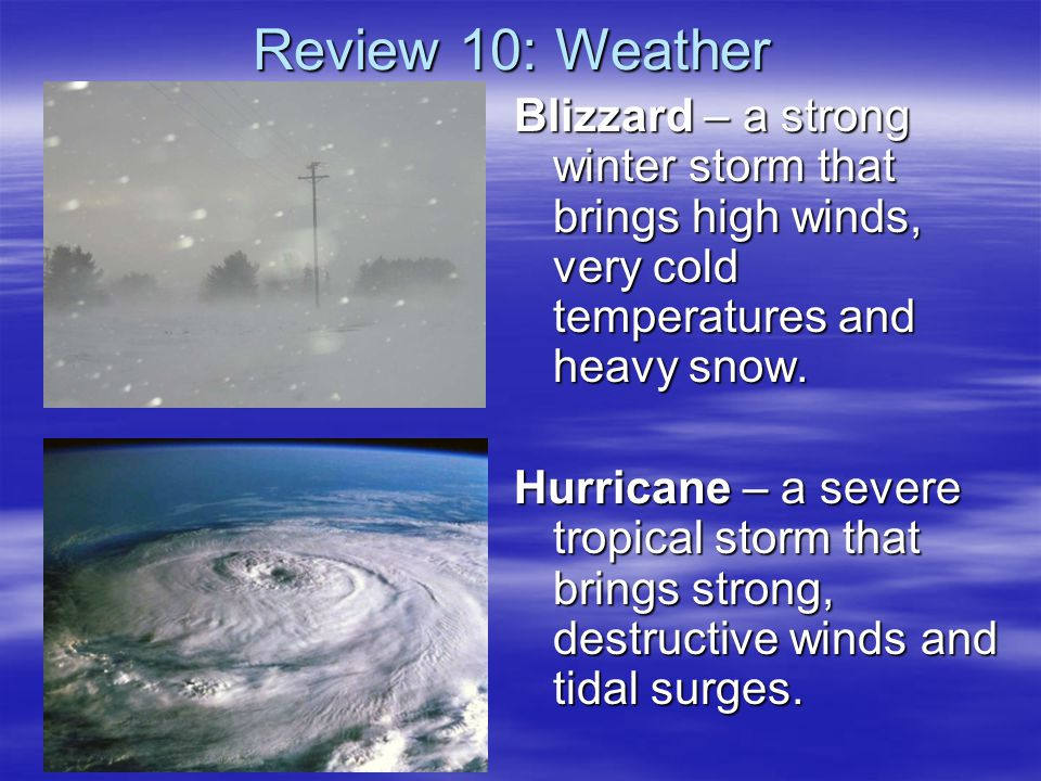 Review 10: Weather Blizzard – a strong winter storm that brings high winds, very cold temperatures and heavy snow.