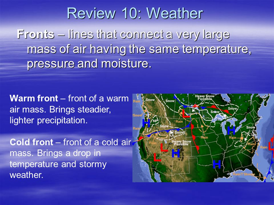 Review 10: Weather Fronts – lines that connect a very large mass of air having the same temperature, pressure and moisture.