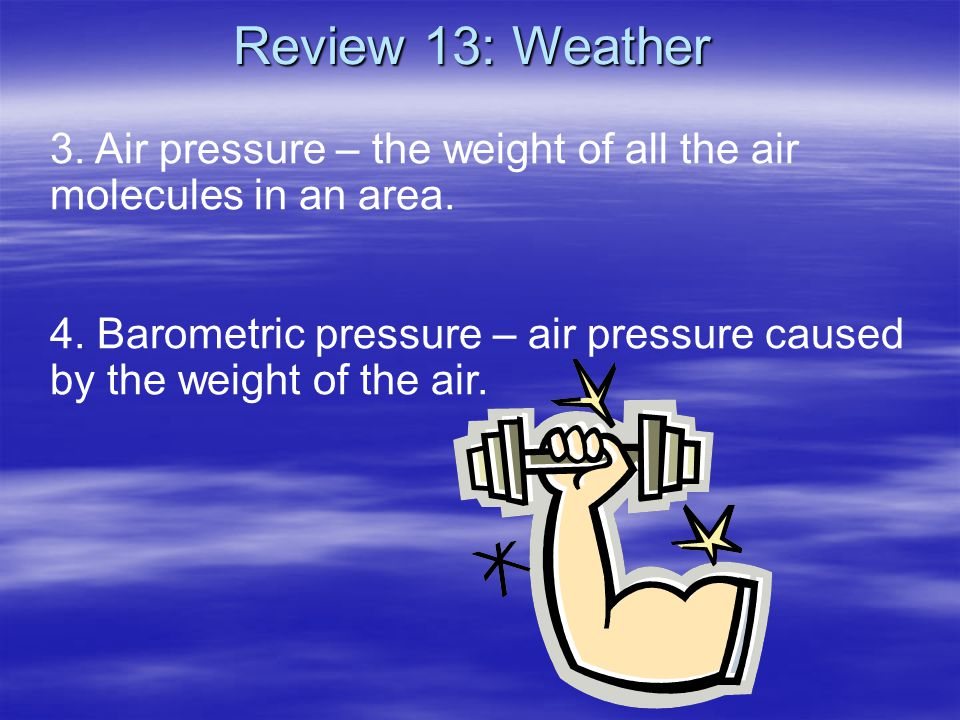 Review 13: Weather 3. Air pressure – the weight of all the air molecules in an area.