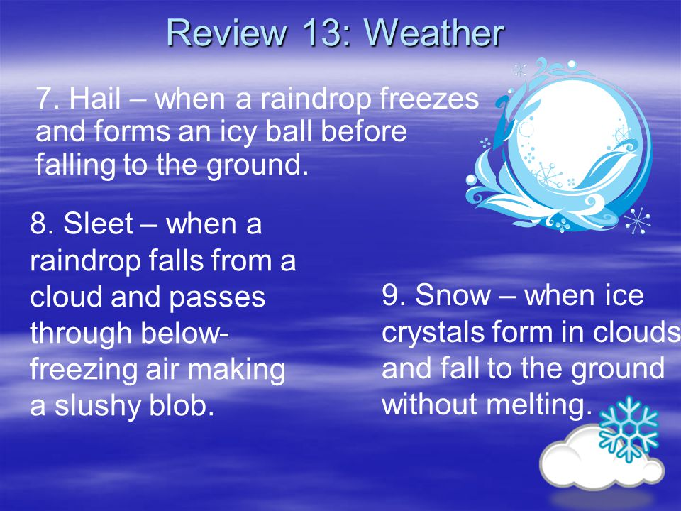 Review 13: Weather 7. Hail – when a raindrop freezes and forms an icy ball before falling to the ground.