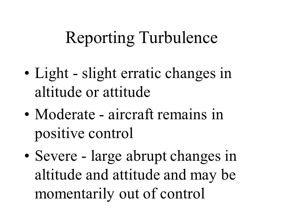 Reporting Turbulence Light - slight erratic changes in altitude or attitude. Moderate - aircraft remains in positive control.