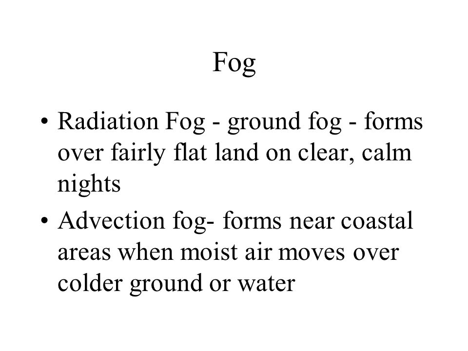 Fog Radiation Fog - ground fog - forms over fairly flat land on clear, calm nights.