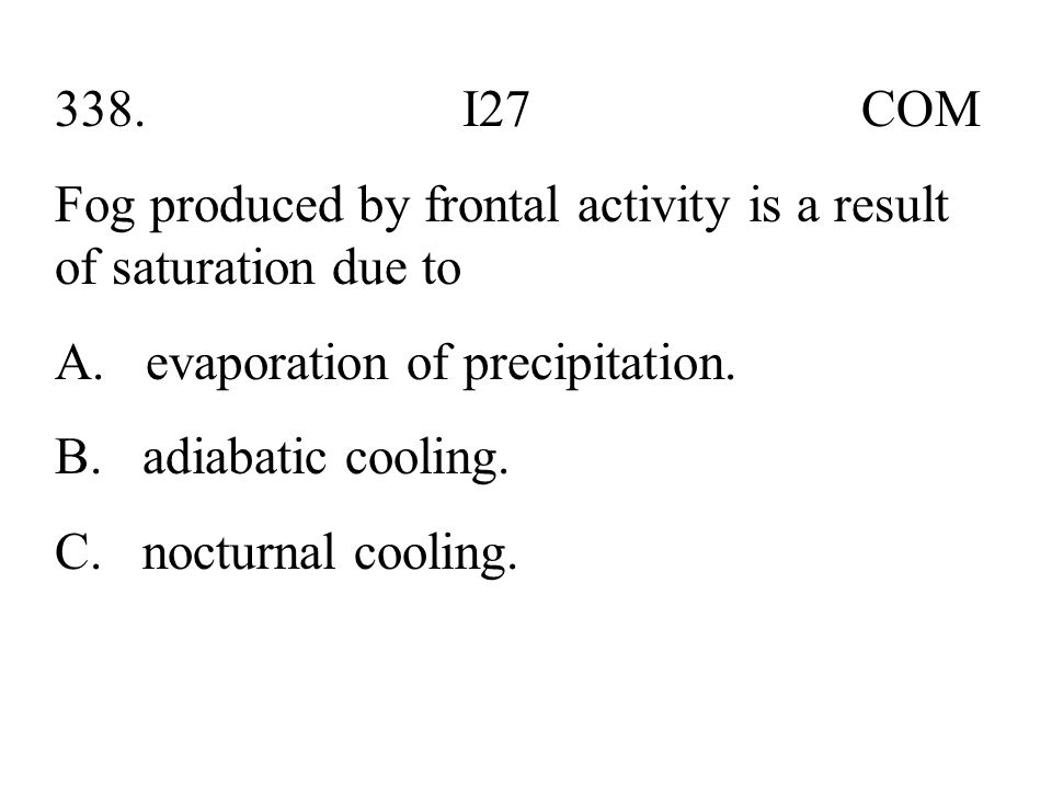 338. I27 COM Fog produced by frontal activity is a result of saturation due to.