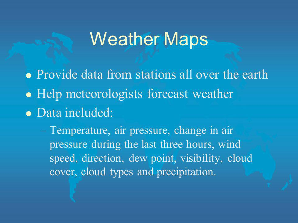 Weather Maps Provide data from stations all over the earth