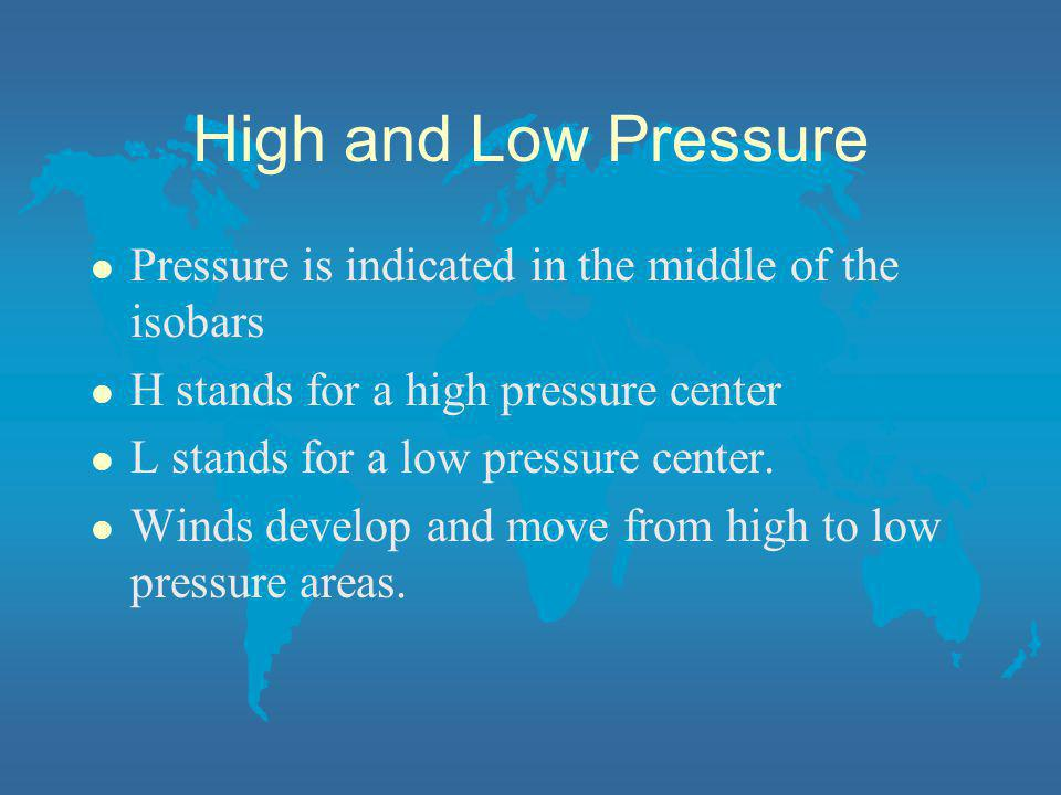 High and Low Pressure Pressure is indicated in the middle of the isobars. H stands for a high pressure center.