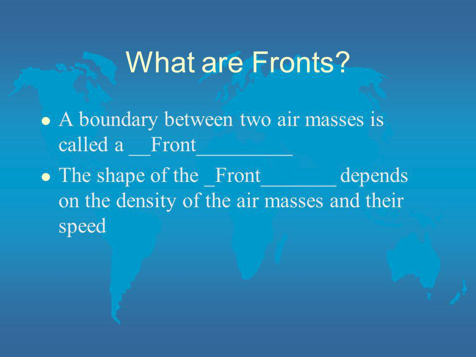 What are Fronts A boundary between two air masses is called a __Front_________.