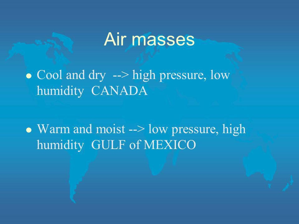 Air masses Cool and dry --> high pressure, low humidity CANADA