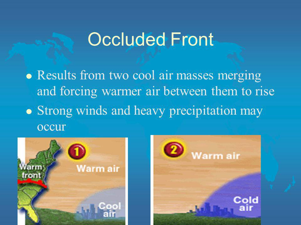 Occluded Front Results from two cool air masses merging and forcing warmer air between them to rise.