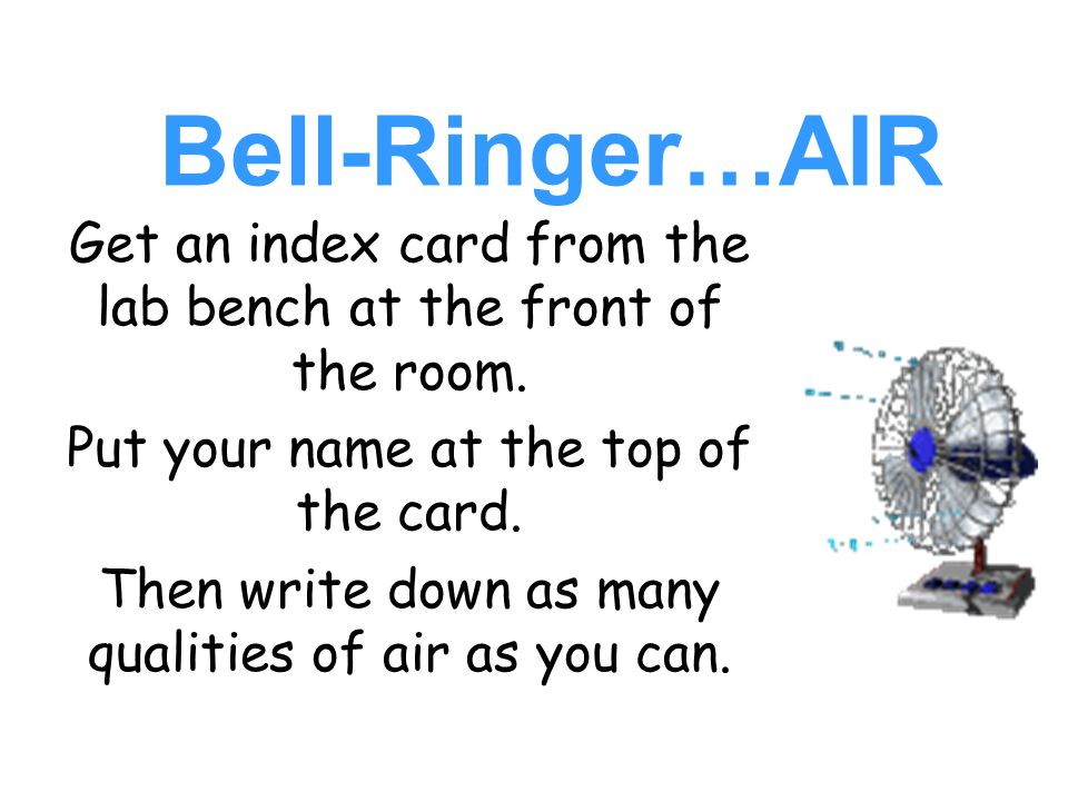Bell-Ringer…AIR Get an index card from the lab bench at the front of the room. Put your name at the top of the card.