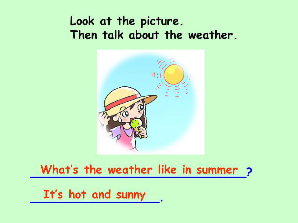 Look at the picture. Then talk about the weather. What's the weather like in summer. ______________________________