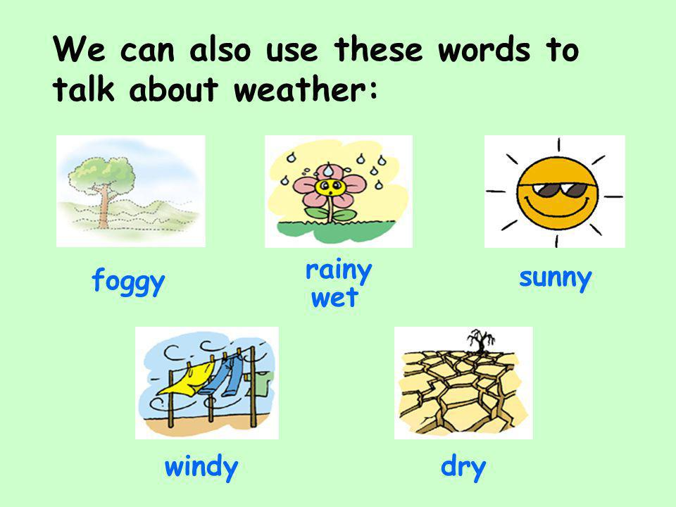 We can also use these words to talk about weather: