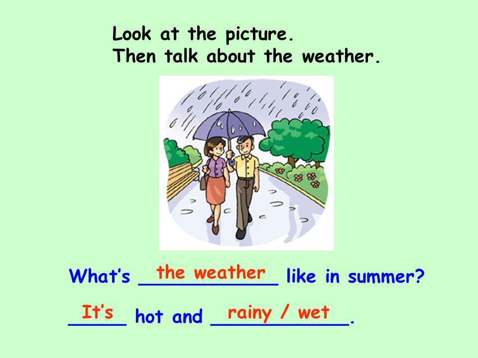 Look at the picture. Then talk about the weather. the weather. What's ____________ like in summer