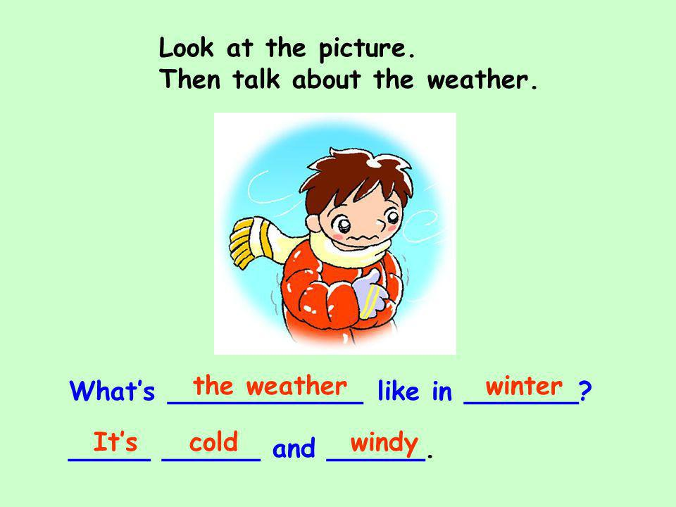 Look at the picture. Then talk about the weather. the weather. winter. What's ____________ like in _______