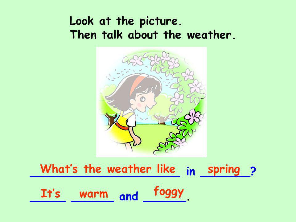 Look at the picture. Then talk about the weather. What's the weather like. spring. _____________________ in _______