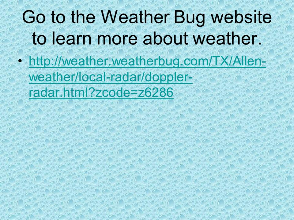 Go to the Weather Bug website to learn more about weather.