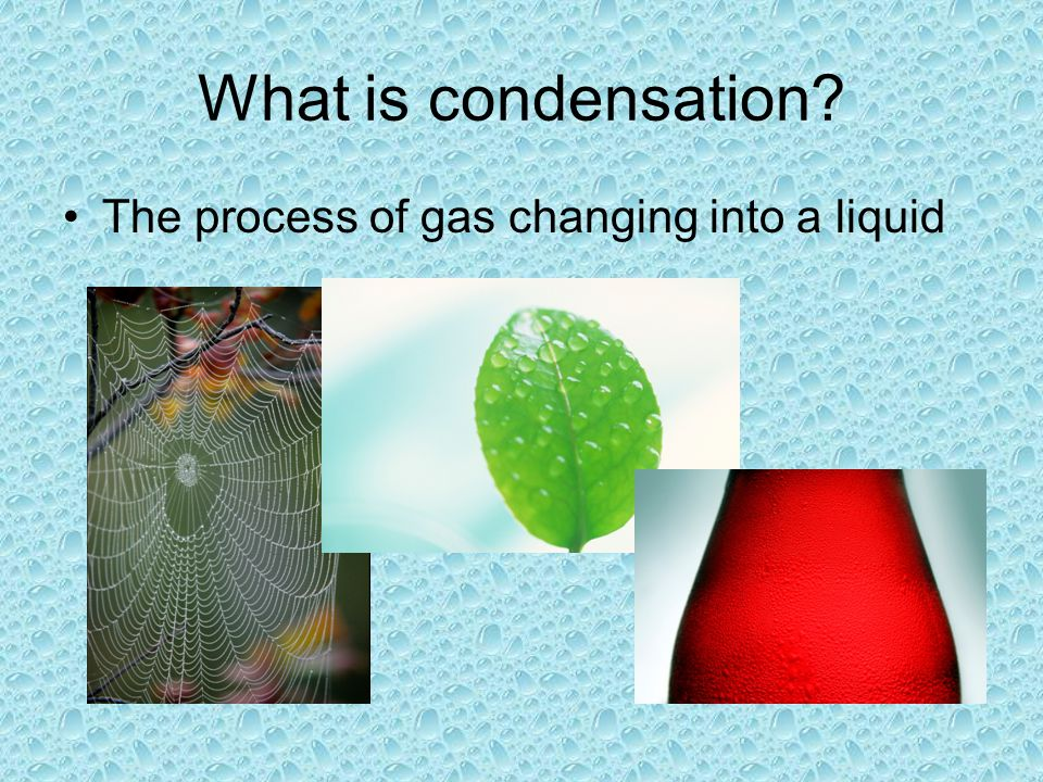 What is condensation The process of gas changing into a liquid