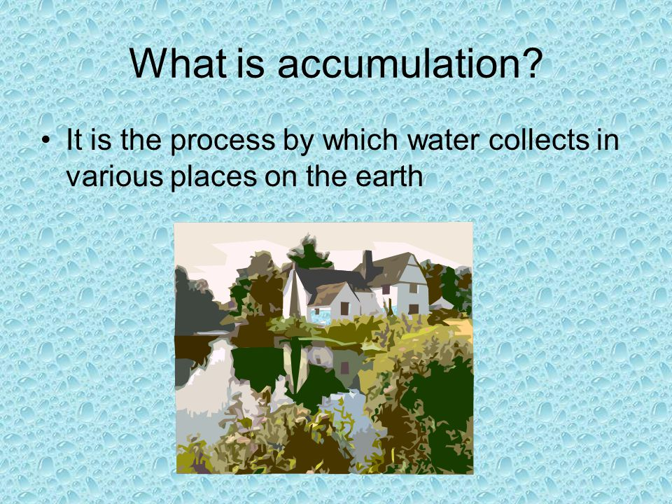 What is accumulation It is the process by which water collects in various places on the earth