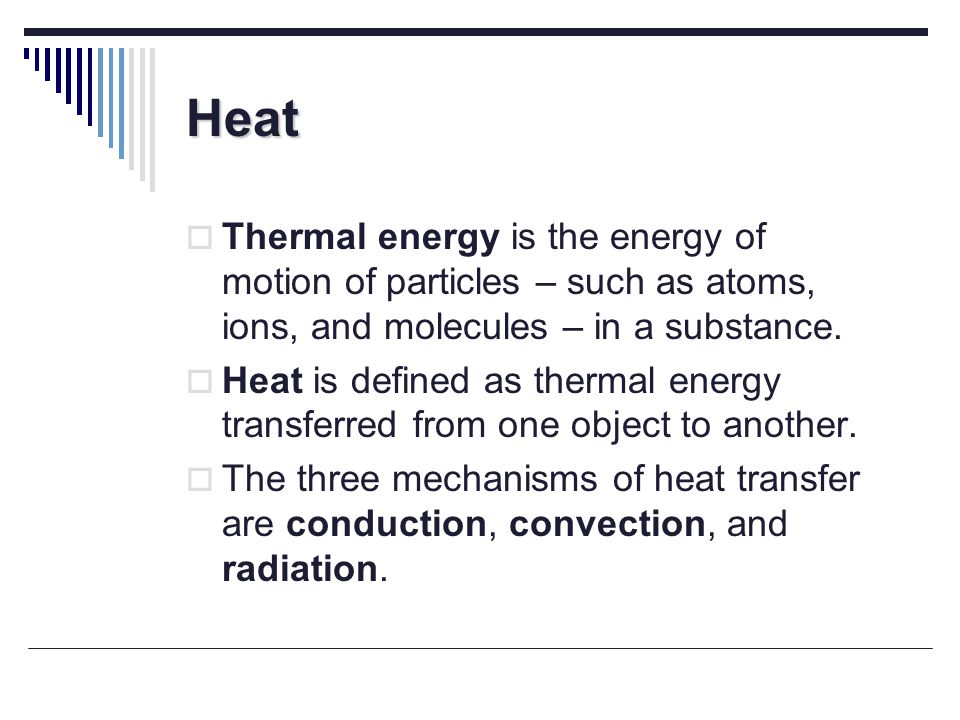 Heat Thermal energy is the energy of motion of particles – such as atoms, ions, and molecules – in a substance.
