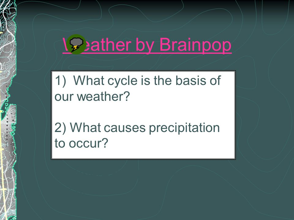 Weather by Brainpop 1) What cycle is the basis of our weather