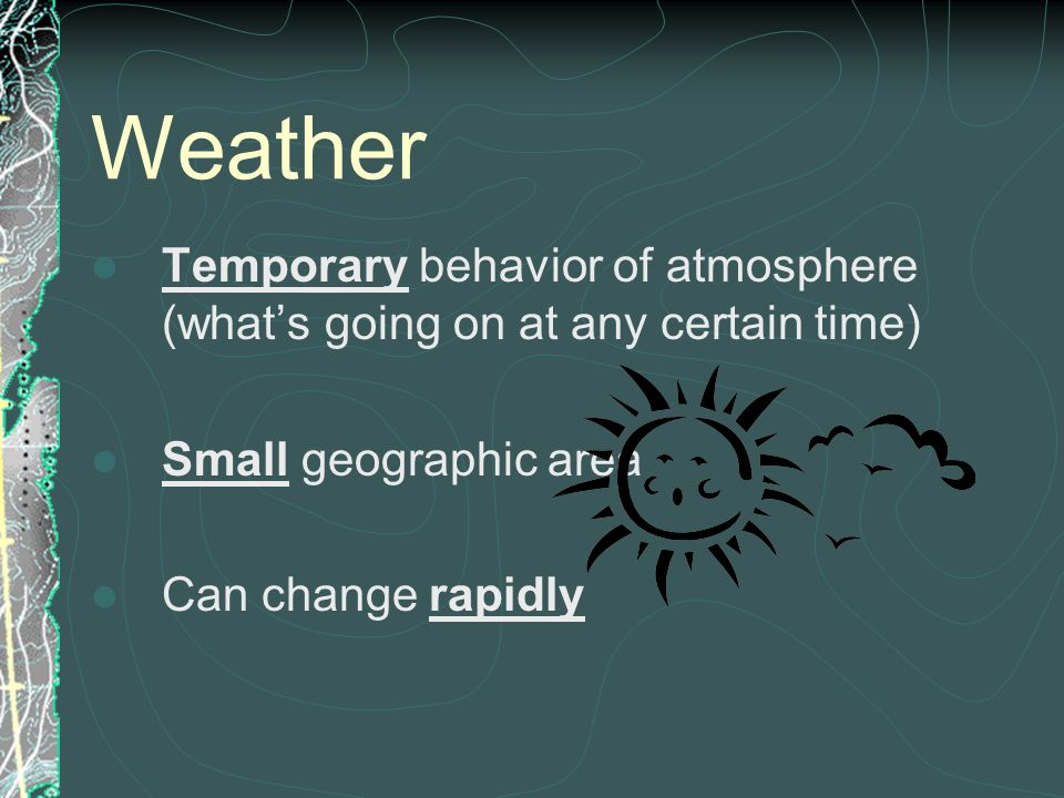Weather Temporary behavior of atmosphere (what's going on at any certain time) Small geographic area.