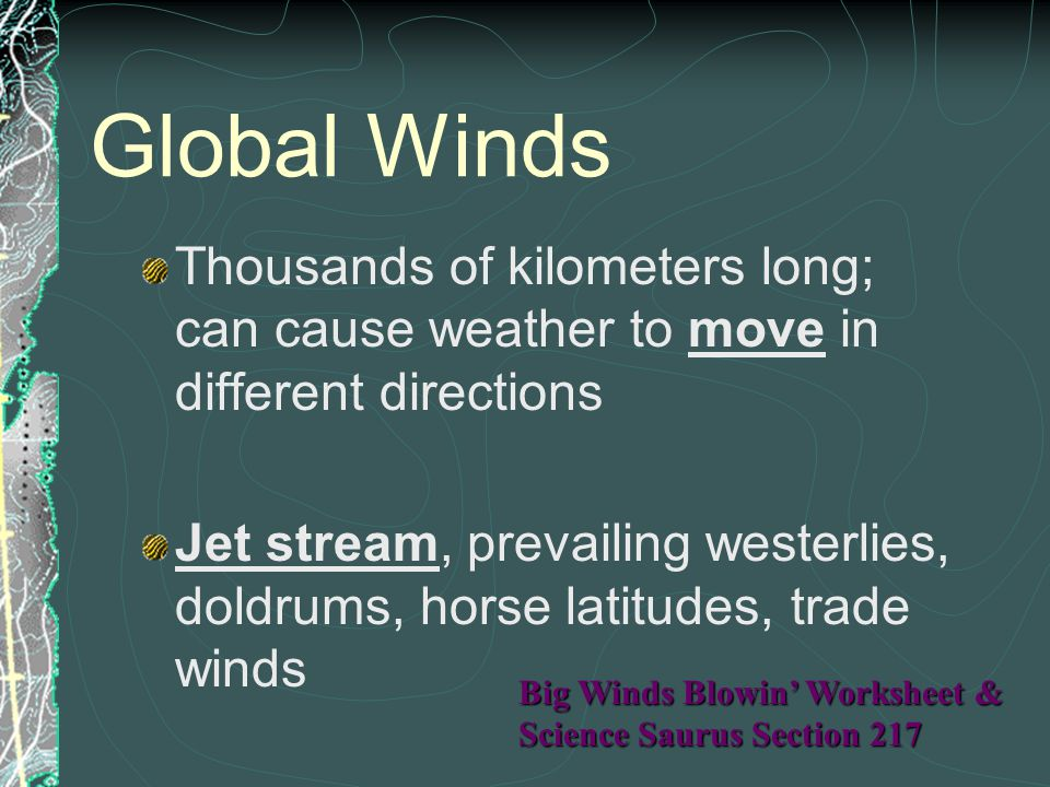 Global Winds Thousands of kilometers long; can cause weather to move in different directions.