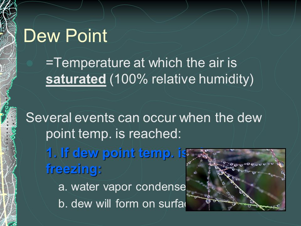 Dew Point =Temperature at which the air is saturated (100% relative humidity) Several events can occur when the dew point temp. is reached: