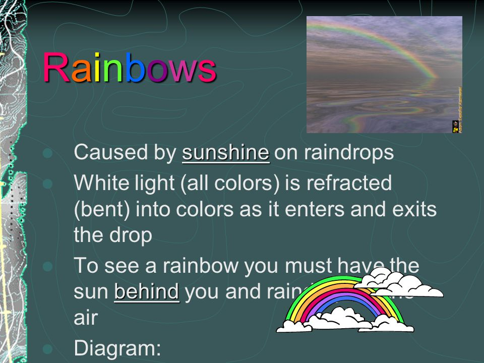 Rainbows Caused by sunshine on raindrops