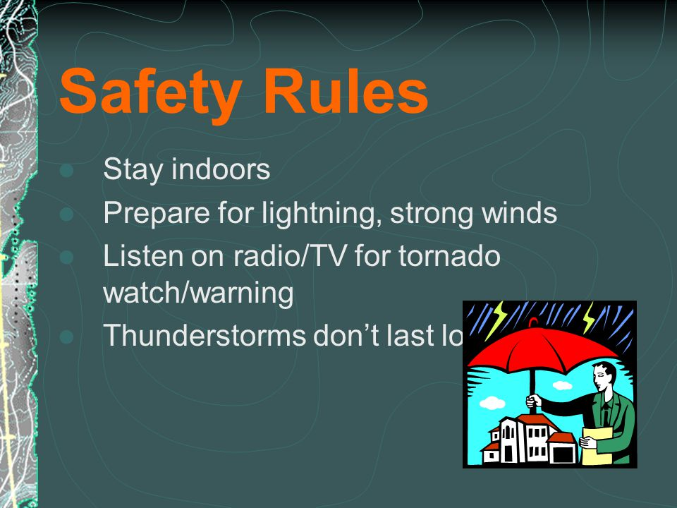Safety Rules Stay indoors Prepare for lightning, strong winds