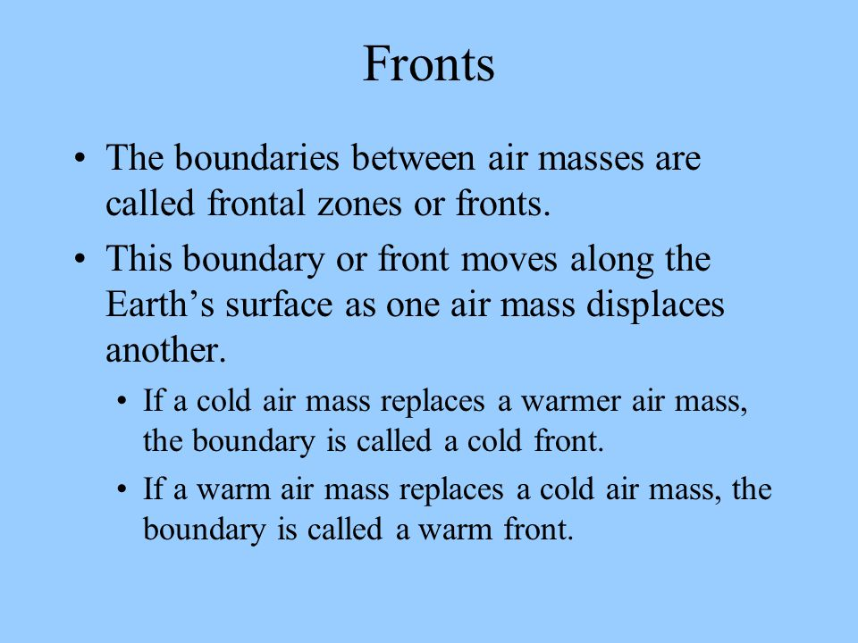 Fronts The boundaries between air masses are called frontal zones or fronts.