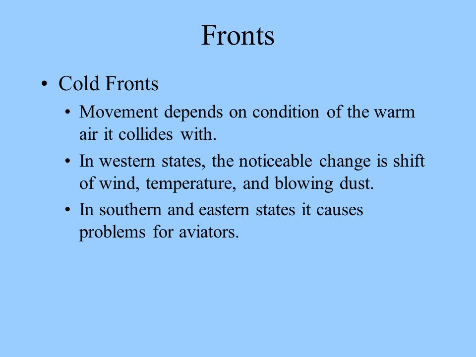 Fronts Cold Fronts. Movement depends on condition of the warm air it collides with.