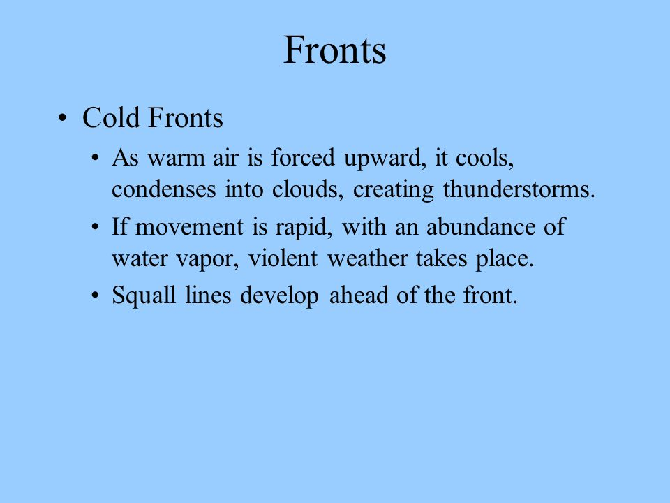 Fronts Cold Fronts. As warm air is forced upward, it cools, condenses into clouds, creating thunderstorms.