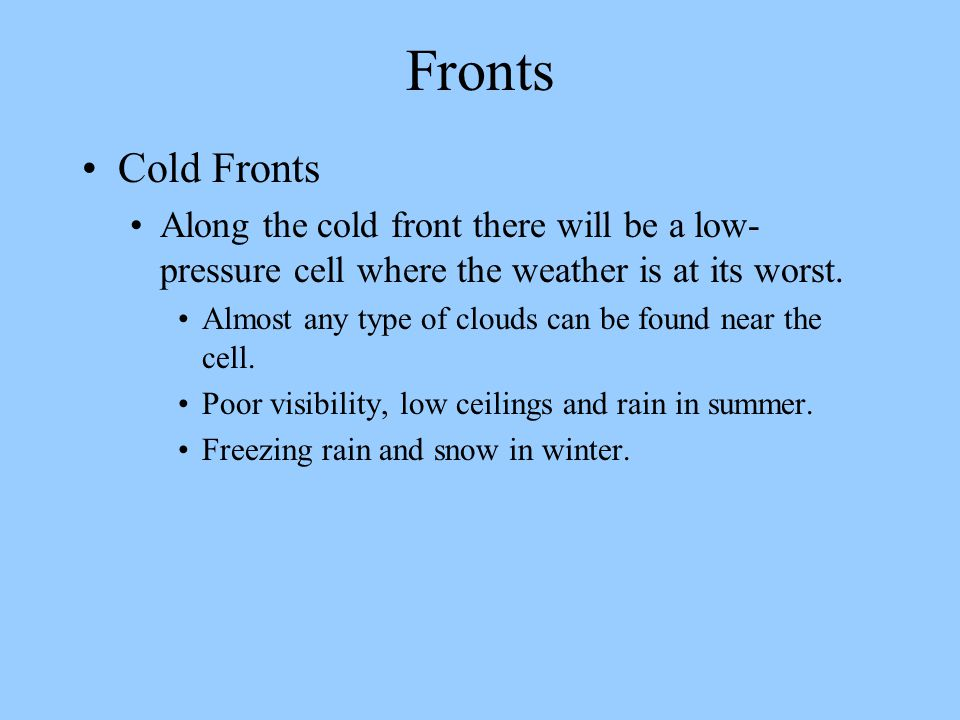 Fronts Cold Fronts. Along the cold front there will be a low-pressure cell where the weather is at its worst.