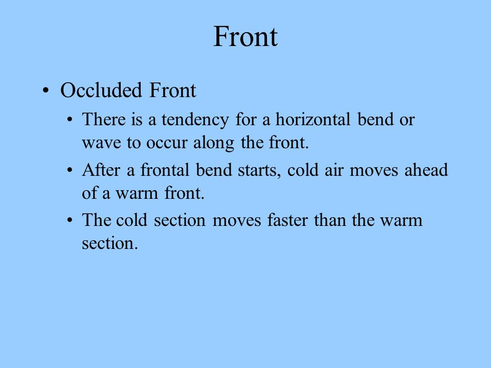 Front Occluded Front. There is a tendency for a horizontal bend or wave to occur along the front.
