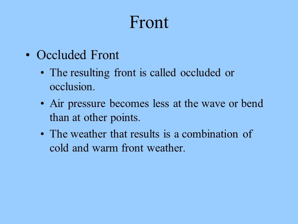 Front Occluded Front. The resulting front is called occluded or occlusion. Air pressure becomes less at the wave or bend than at other points.