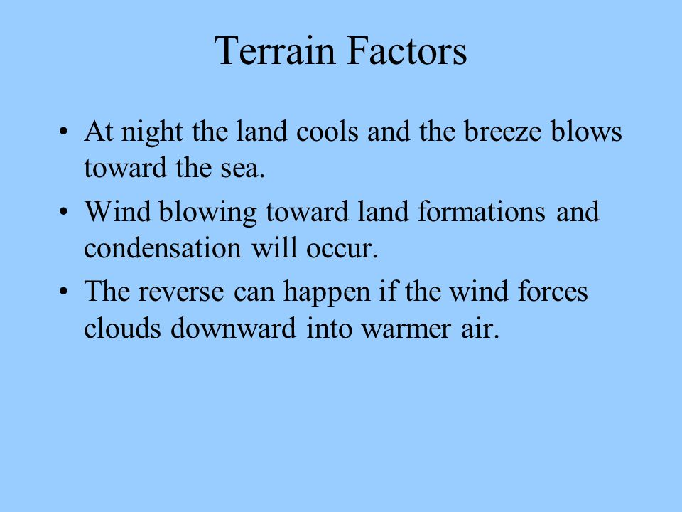 Terrain Factors At night the land cools and the breeze blows toward the sea. Wind blowing toward land formations and condensation will occur.