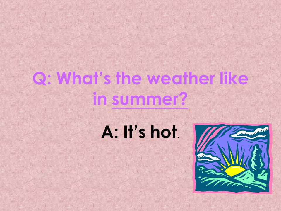 Q: What's the weather like in summer