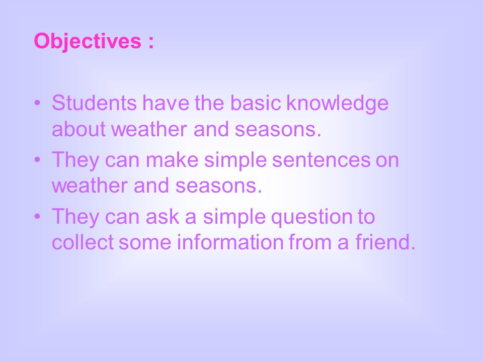 Objectives : Students have the basic knowledge about weather and seasons. They can make simple sentences on weather and seasons.