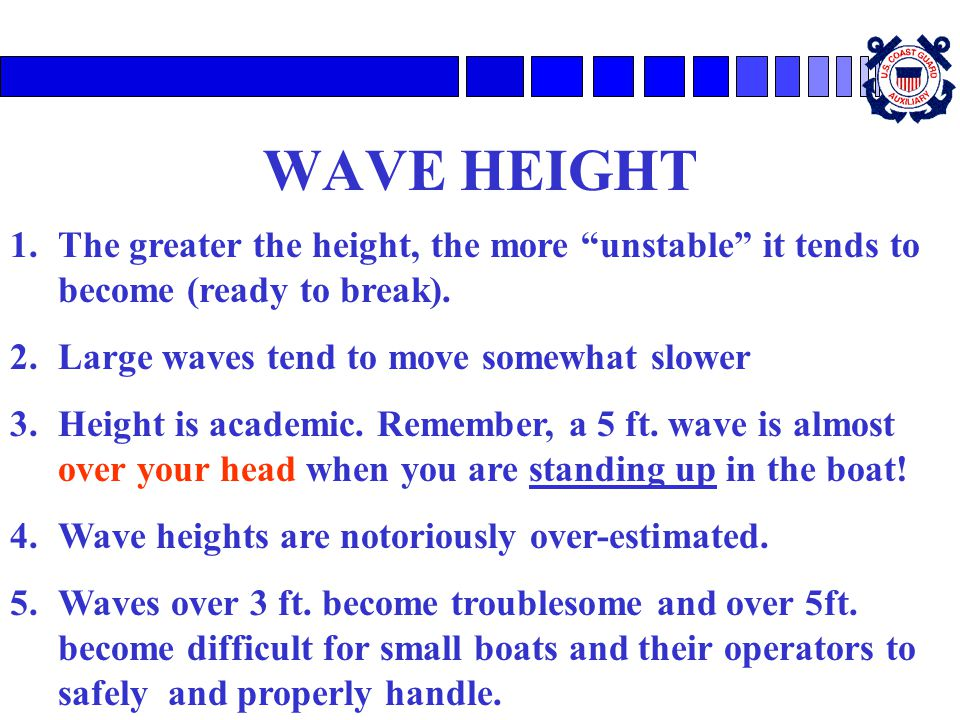 WAVE HEIGHT The greater the height, the more unstable it tends to become (ready to break). Large waves tend to move somewhat slower.