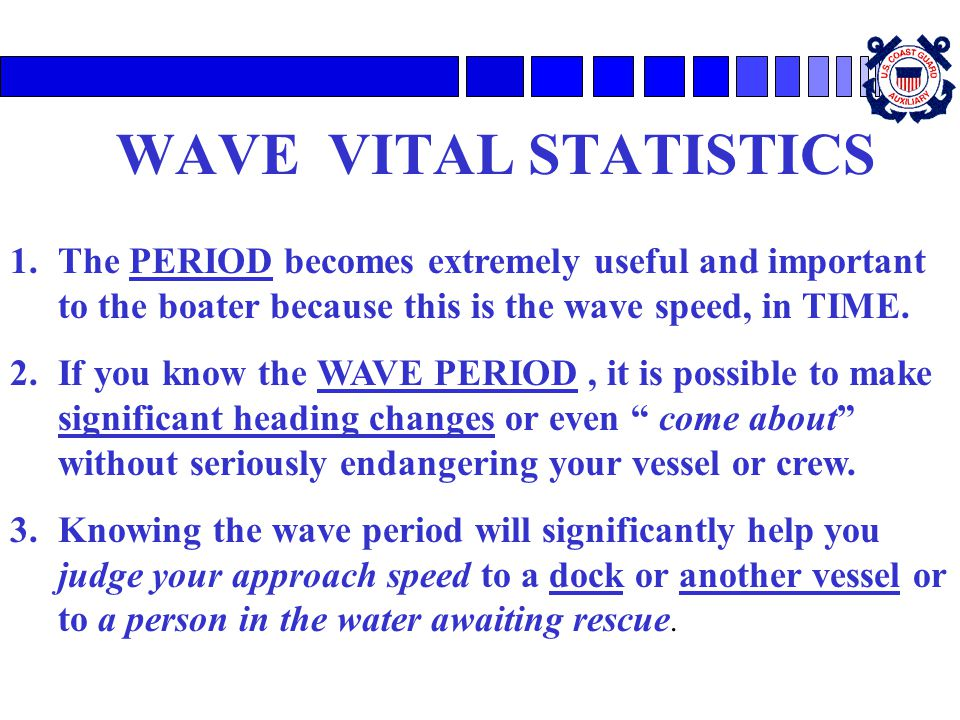 WAVE VITAL STATISTICS The PERIOD becomes extremely useful and important to the boater because this is the wave speed, in TIME.
