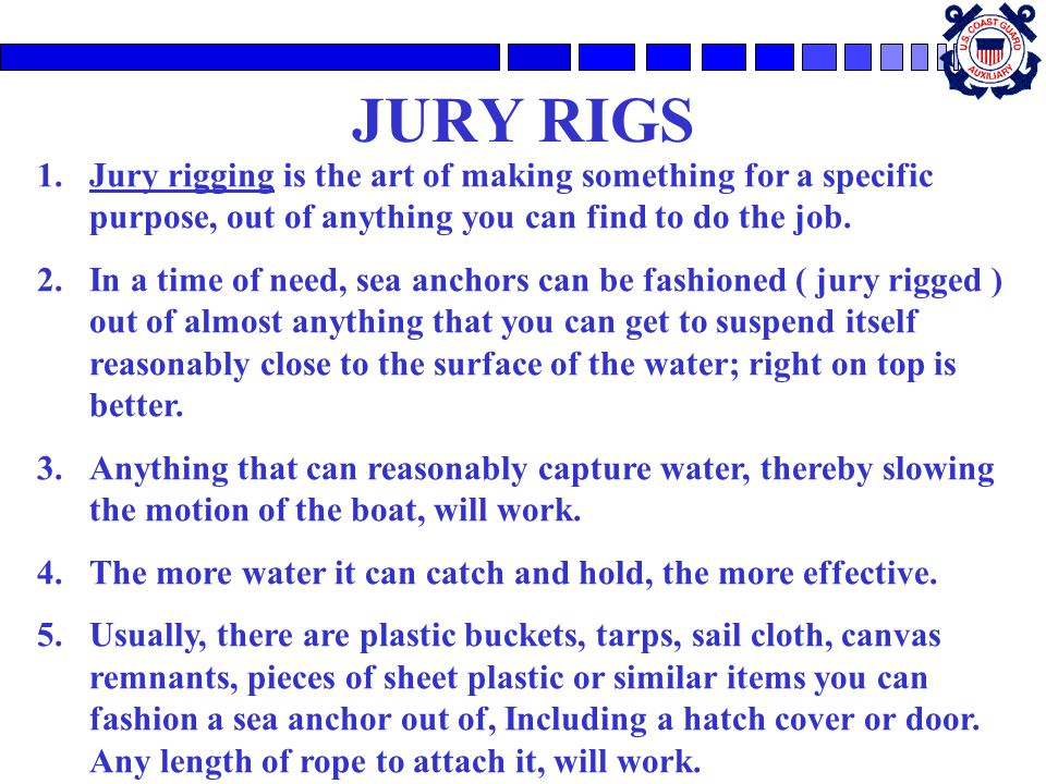 JURY RIGS Jury rigging is the art of making something for a specific purpose, out of anything you can find to do the job.