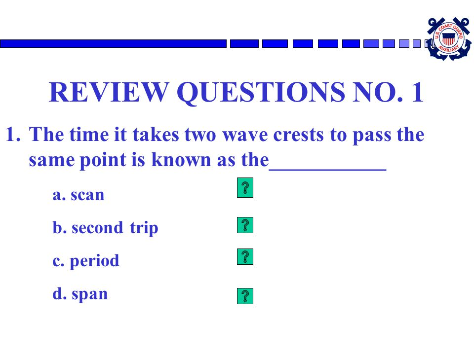 REVIEW QUESTIONS NO. 1 The time it takes two wave crests to pass the same point is known as the___________.