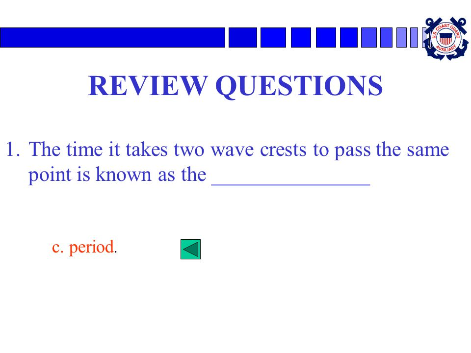 REVIEW QUESTIONS The time it takes two wave crests to pass the same point is known as the _______________.