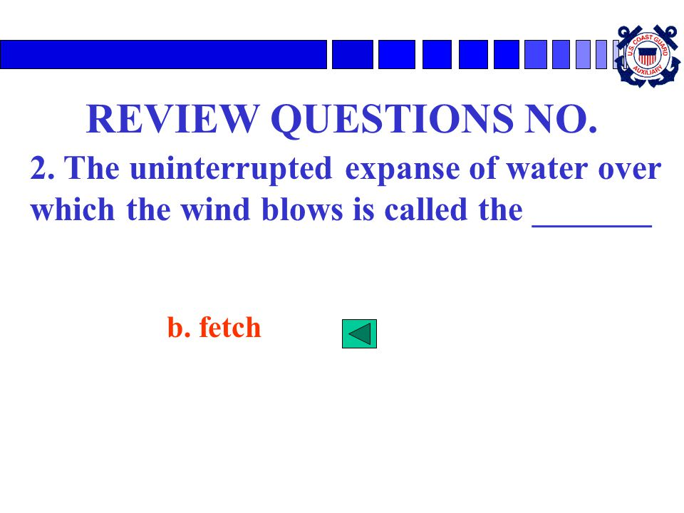 REVIEW QUESTIONS NO. 2. The uninterrupted expanse of water over which the wind blows is called the _______.